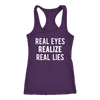 Real Eyes, Realize, Real Lies  Ladies Racerback Fitness Tank Top Women - 13 colors available - PLUS Size XS-2XL MADE IN THE USA
