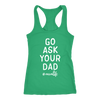 Go ask your Dad #momlife - Ladies Racerback Mom Tank Top Women - 5 colors available - PLUS Size XS-2XL MADE IN THE USA