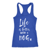Life is better with a Dog - Ladies Racerback Tank Top Women - 5 colors available - PLUS Size XS-2XL MADE IN THE USA