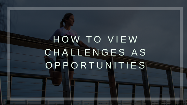 How to View Challenges as Opportunities