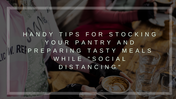 "Handy tips for stocking your pantry and preparing tasty meals while ""social distancing"""