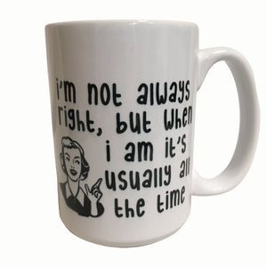 I'm not always right but when I am its usually all the time Ceramic Coffee Cup 15 oz