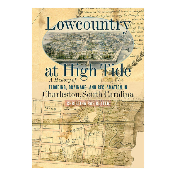 Lowcountry at High Tide: A History of Flooding, Drainage, and Reclamation in Charleston