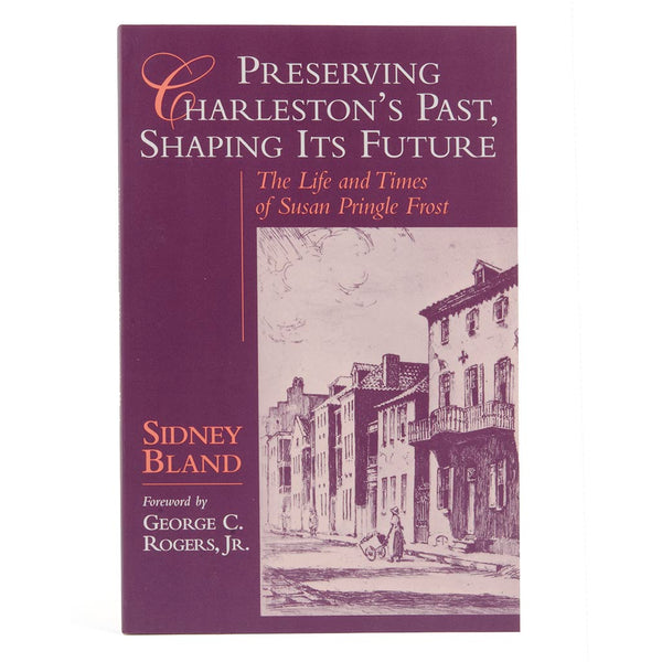 Preserving Charleston's Past, Shaping Its Future: The Life and Times of Susan Pringle Frost