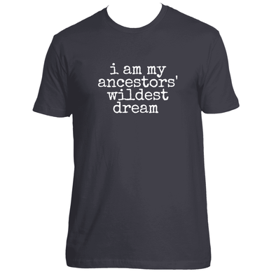 I AM MY ANCESTORS' WILDEST T-SHIRT