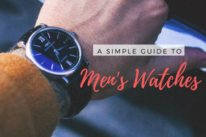 A Simple Guide to Men's Watches - How to Choose the Right Wristwatch