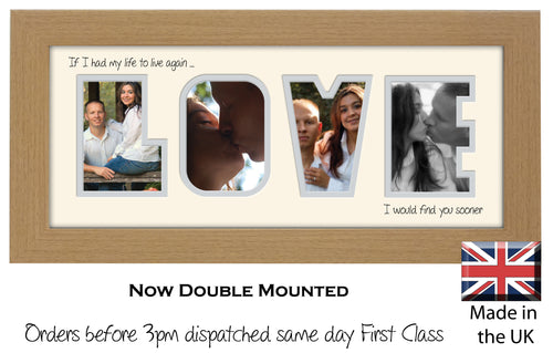 Love Photo Frame - Love Quote 1 If I had my life to live again I would find you sooner Word Photo Frame 520-BB 375mm x 151mm mount size  , Choices of frames & Borders