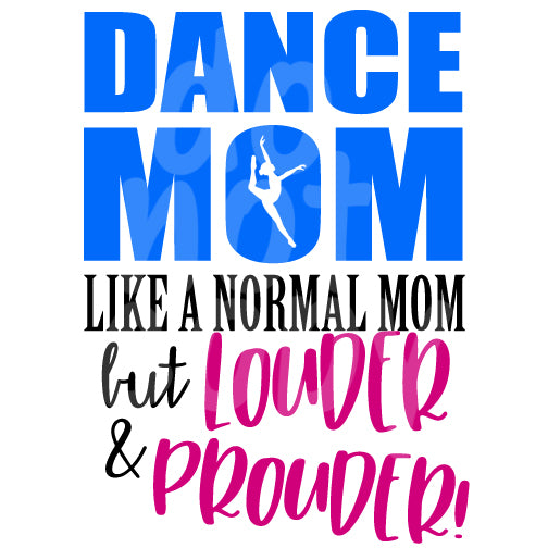 Dance Mom Like a Normal Mom but Louder and Prouder - Dye Sub Heat Transfer Sheet