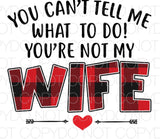 You can't tell me what to do you're not my wife - Dye Sub Heat Transfer Sheet