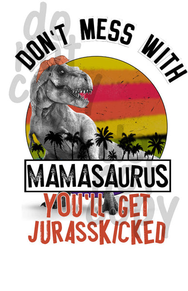 Don't Mess With Mamasaurus You'll Get Jurasskicked - Dye Sub Heat Transfer Sheet