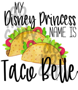 My Disney Princess Name is Taco Belle - Dye Sub Heat Transfer Sheet