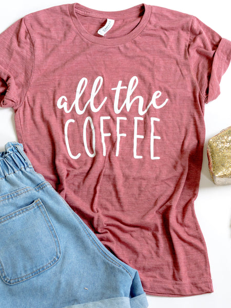 All the Coffee-Coffee lovers-graphic tee-Coffee-caffiene-caffiene shirt-women-apparel-graphic tee-coffee graphic tee-mauve-triblend-bella canvas-clothing-mom-teachers-nurses-morning-everyday