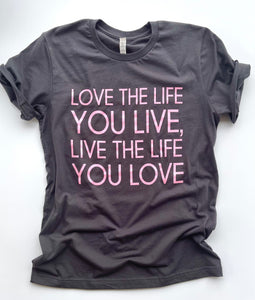 Love the life you live- Tshirt