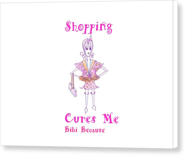 Shopping Cures Me Bibi Because - Canvas Print - Sharon Tatem Fashion