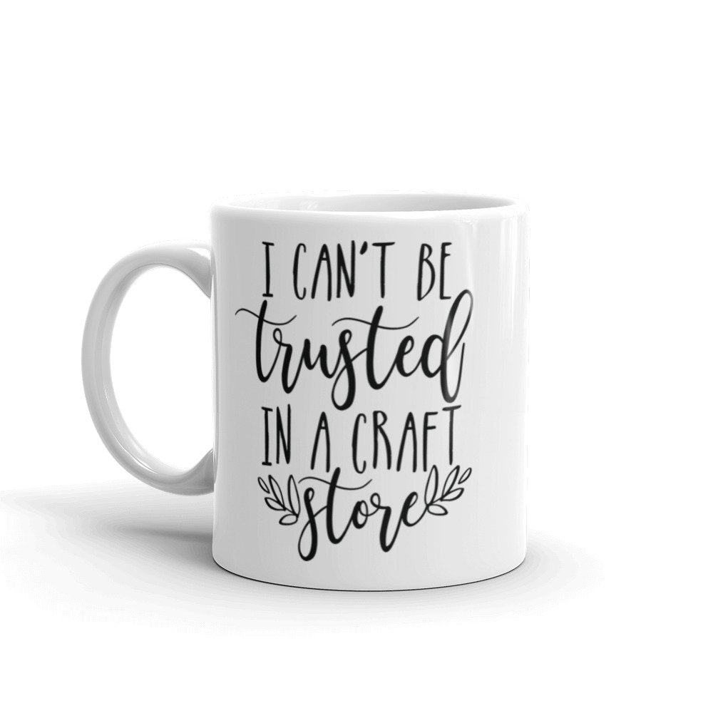 I can't be trusted in a craft store, funny mug sayings, crafting mug