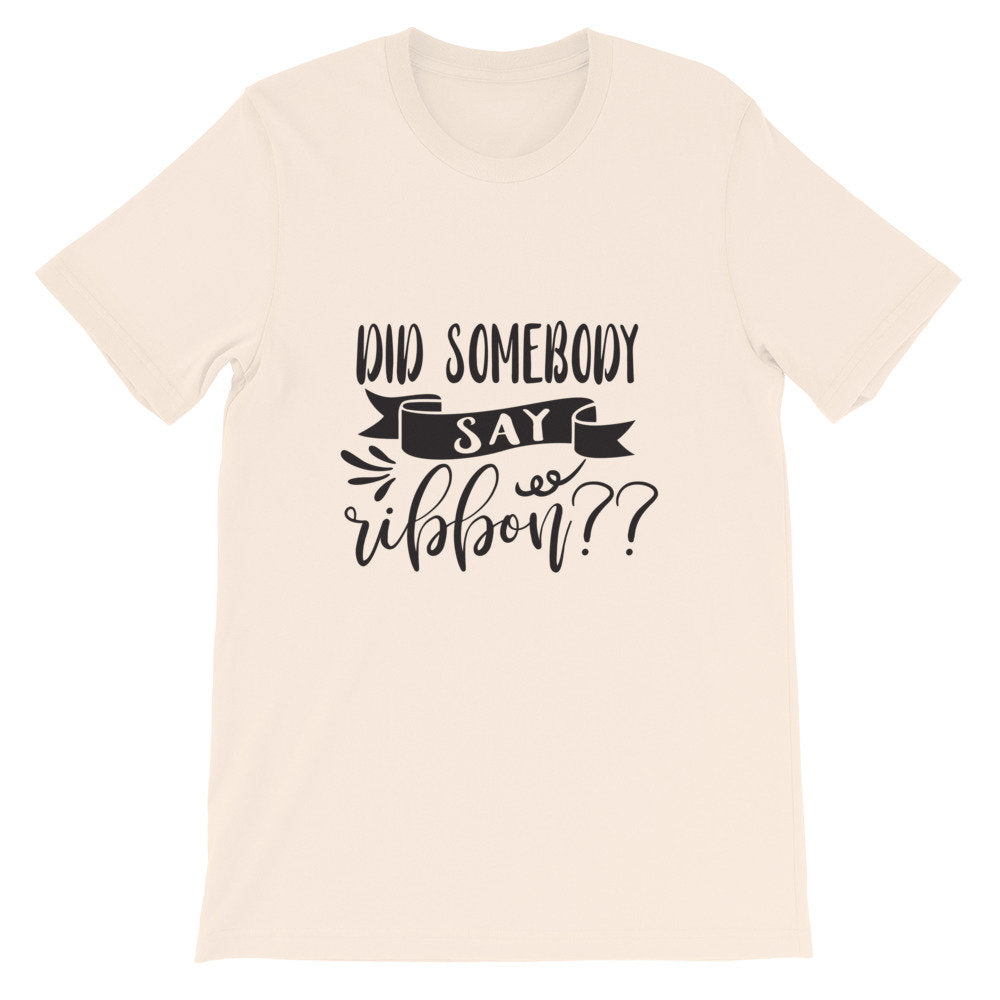 Did Somebody Say Ribbon? Wreath Shirt, Crafting Tee, Short-Sleeve Unisex T-Shirt
