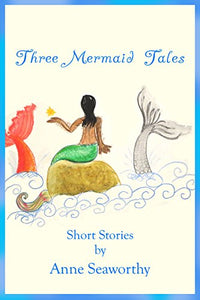 Three Mermaid Tales: Short Stories by Anne Seaworthy