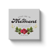 Keep Me In The Moment - Rose - Canvas Wraps