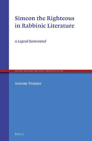 Simeon the Righteous in Rabbinic Literature: A Legend Reinvented (Ancient Judaism and Early Christianity)