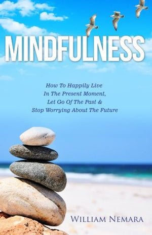 Mindfulness: How to Happily Live in the Present Moment, Let Go of the Past, & Stop Worrying About the Future (Mindfulness, Mindfulness For Beginne