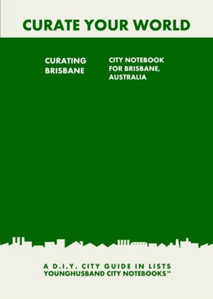 Curating Brisbane: City Notebook For Brisbane, Australia: A D.I.Y. City Guide In Lists (Curate Your World)