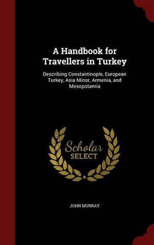 A Handbook for Travellers in Turkey: Describing Constantinople, European Turkey, Asia Minor, Armenia, and Mesopotamia (Classic Reprint)