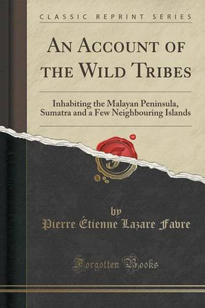 An Account of the Wild Tribes: Inhabiting the Malayan Peninsula, Sumatra and a Few Neighbouring Islands (Classic Reprint)