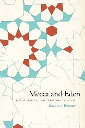 Mecca and Eden: Ritual, Relics, and Territory in Islam