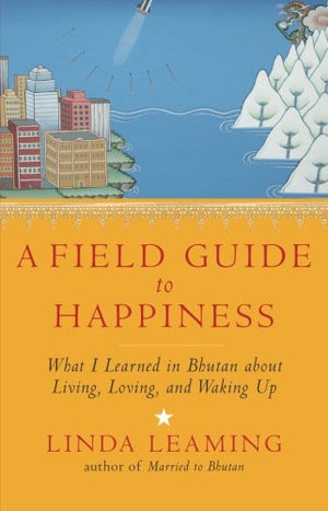 A Field Guide to Happiness: What I Learned in Bhutan about Living, Loving, and Waking Up