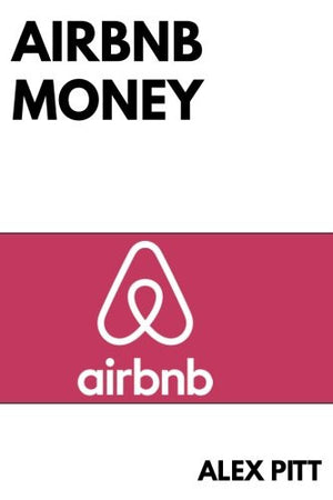 Airbnb money: Secrets, practical tips, how to get started, making a career, simple steps and how to succeed and make bank