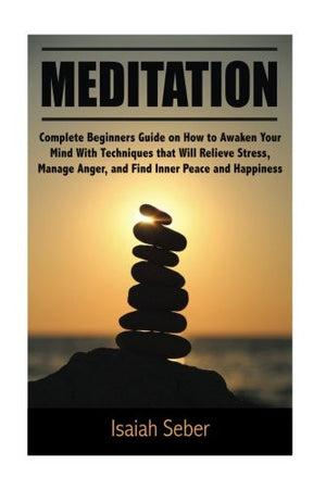 Meditation: Complete Beginners Guide on How to Awaken Your Mind With Techniques that Will Relieve Stress, Manage Anger, and Find Inner Peace and .