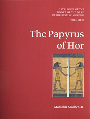 Catalogue of the Books of the Dead in the British Museum, Vol. 2: The Papyrus of Hor