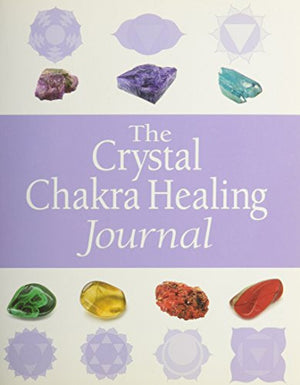 The Complete Guide to Crystal Chakra Healing: Energy medicine for mind, body and spirit