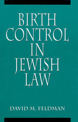 Birth Control in Jewish Law: Marital Relations, Contraception, and Abortion As Set Forth in the Classic Texts of Jewish Law
