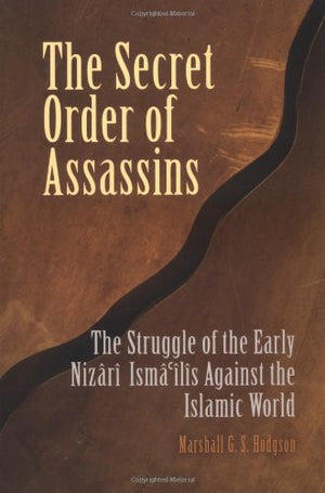 The Secret Order of Assassins: The Struggle of the Early Nizari Ismai'lis Against the Islamic World