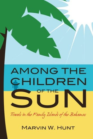 Among the Children of the Sun: Travels In the Family Islands of the Bahamas