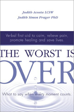 The Worst Is Over: What to Say When Every Moment Counts--Verbal First Aid to Calm, Relieve Pain, Promote Healing, and Save Lives