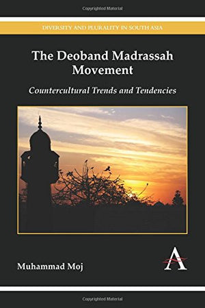 The Deoband Madrassah Movement: Countercultural Trends and Tendencies (Diversity and Plurality in South Asia)