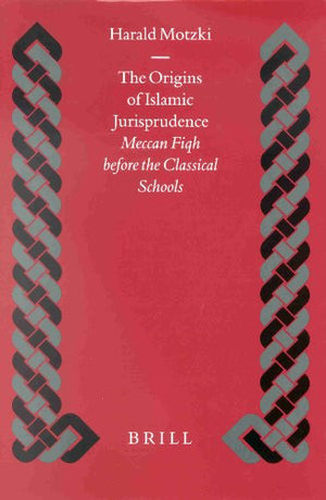 The Origins of Islamic Jurisprudence: Meccan Fiqh Before the Classical Schools (Islamic History and Civilization)