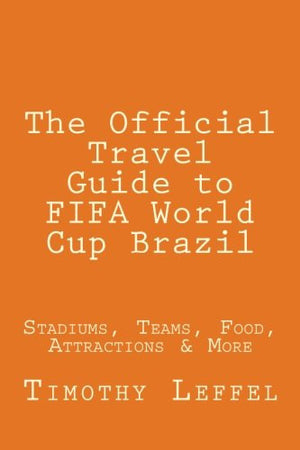 The Official Travel Guide to FIFA World Cup Brazil: Stadiums, Teams, Food, Attractions & More