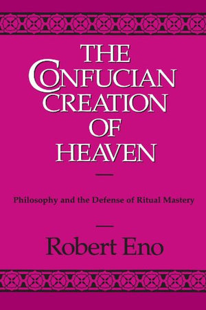 The Confucian Creation of Heaven: Philosophy and the Defense of Ritual Mastery (Suny Series in Chinese Philosophy and Culture)