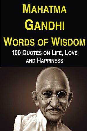 Mahatma Gandhi Words of Wisdom: 100 Quotes on Life, Love and Happiness