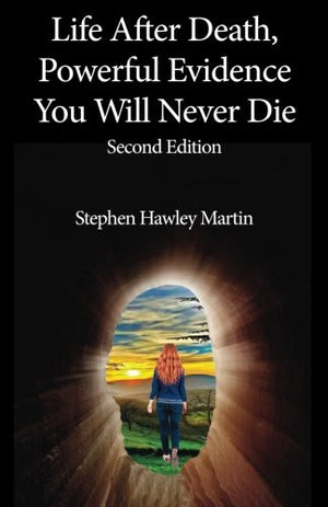 Life After Death, Powerful Evidence You Will Never Die: Second Edition