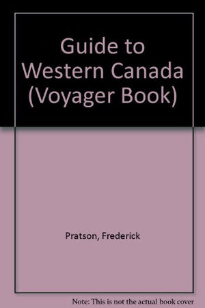 Guide to Western Canada: All You Need to Know for Year-Round Travel in British Columbia, Alberta, Saskatchewan, Manitoba, the Yukon, and the North