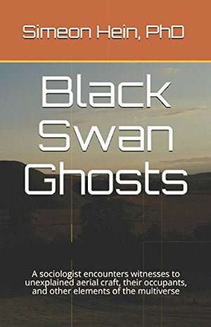 Black Swan Ghosts: A sociologist encounters witnesses to unexplained aerial craft, their occupants, and other elements of the multiverse