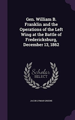 Gen: William B. Franklin and the Operations of the Left Wing at the Battle of Fredericksburg, December 13, 1862 (Classic Reprint)