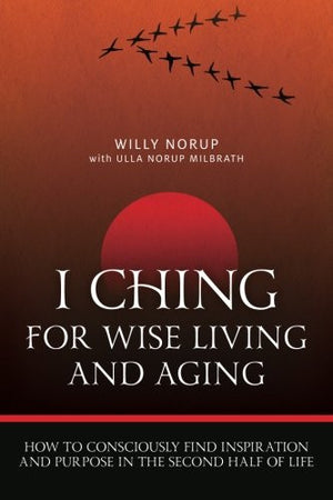 I Ching For Wise Living And Aging: How to consciously find inspiration and purpose in the second half of life