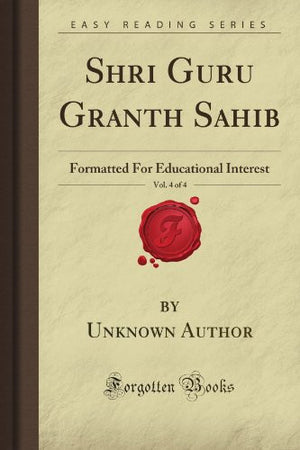 Shri Guru Granth Sahib, Vol. 4 of 4: Formatted For Educational Interest (Forgotten Books)