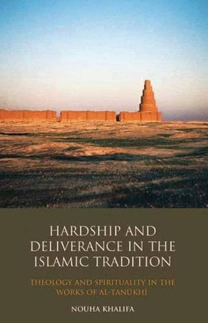 Hardship and Deliverance in the Islamic Tradition: Mu'tazilism, Theology and Spirituality in the Writings of Al-Tanûkî (Library of Middle East His