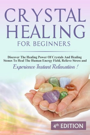 Crystal Healing For Beginners: Discover The Healing Power Of Crystals And Healing Stones To Heal The Human Energy Field, Relieve Stress and Experi